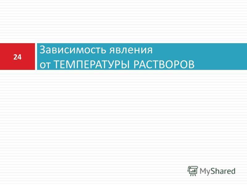 Зависимость явления от ТЕМПЕРАТУРЫ РАСТВОРОВ 24