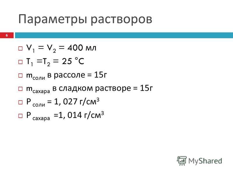 Параметры растворов V 1 = V 2 = 400 мл T 1 =T 2 = 25 °C m соли в рассоле = 15 г m сахара в сладком растворе = 15 г Р соли = 1, 027 г / см 3 Р сахара =1, 014 г / см 3 6