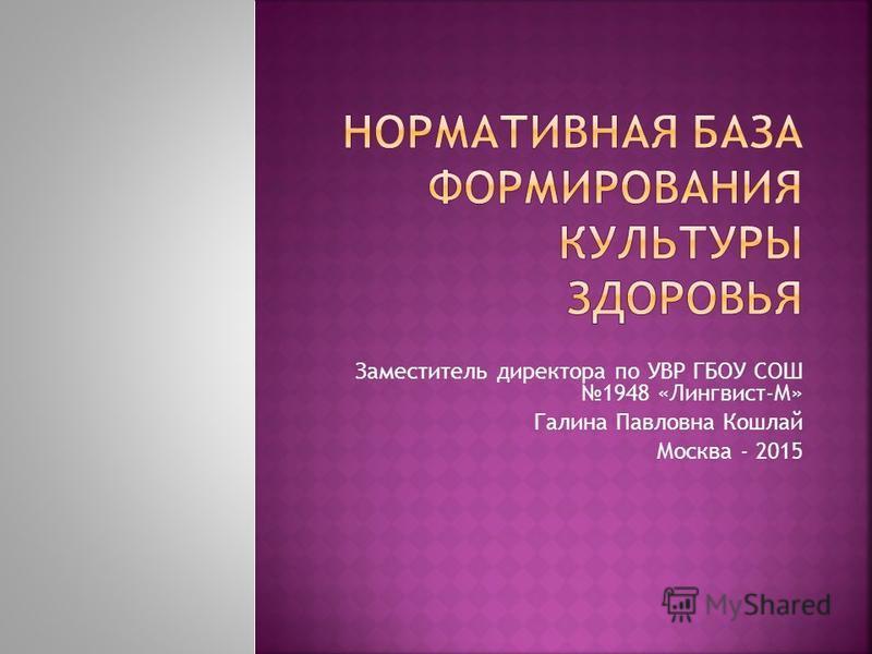 Заместитель директора по УВР ГБОУ СОШ 1948 «Лингвист-М» Галина Павловна Кошлай Москва - 2015