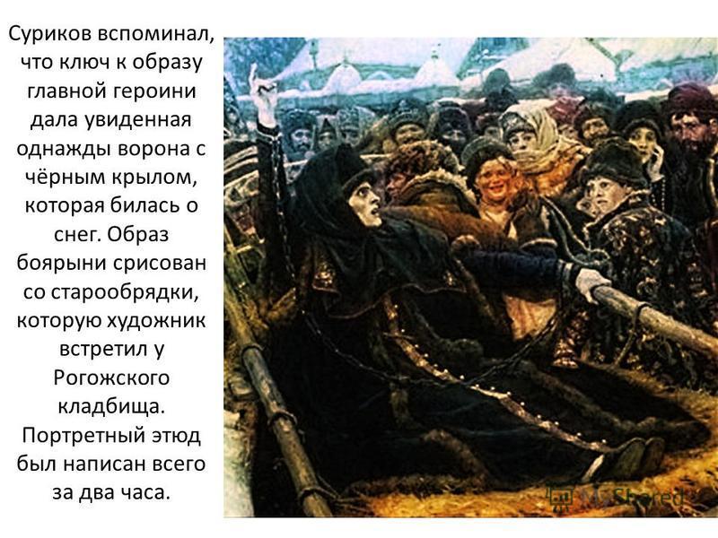 Суриков вспоминал, что ключ к образу главной героини дала увиденная однажды ворона с чёрным крылом, которая билась о снег. Образ боярыни срисован со старообрядки, которую художник встретил у Рогожского кладбища. Портретный этюд был написан всего за д