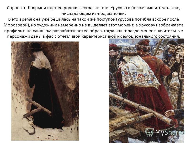 Справа от боярыни идет ее родная сестра княгиня Урусова в белом вышитом платке, ниспадающем из-под шапочки. В это время она уже решилась на такой же поступок (Урусова погибла вскоре после Морозовой), но художник намеренно не выделяет этот момент, а У
