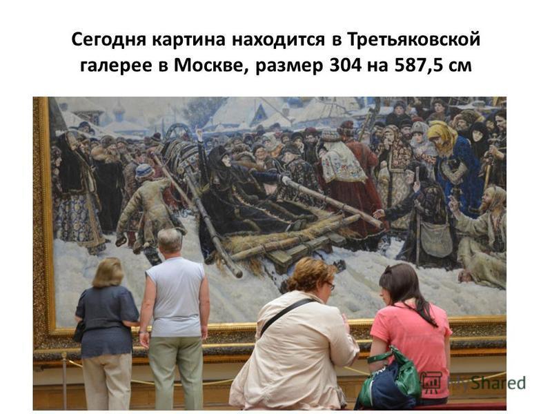 Сегодня картина находится в Третьяковской галерее в Москве, размер 304 на 587,5 см