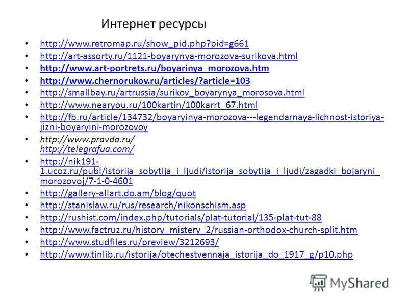 Интернет ресурсы http://www.retromap.ru/show_pid.php?pid=g661 http://art-assorty.ru/1121-boyarynya-morozova-surikova.html http://www.art-portrets.ru/boyarinya_morozova.htm http://www.chernorukov.ru/articles/?article=103 http://smallbay.ru/artrussia/s
