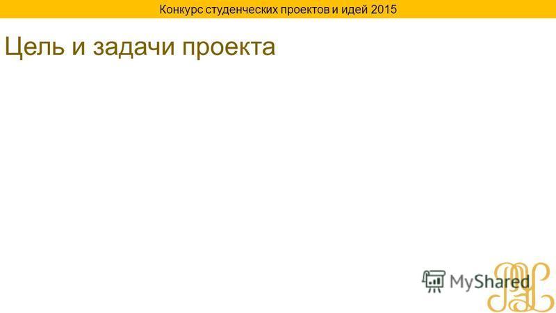Цель и задачи проекта Конкурс студенческих проектов и идей 2015