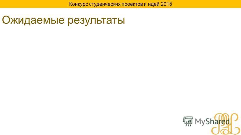 Ожидаемые результаты Конкурс студенческих проектов и идей 2015