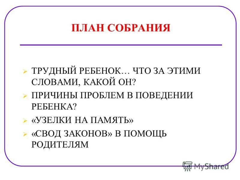 ПЛАН СОБРАНИЯ ТРУДНЫЙ РЕБЕНОК… ЧТО ЗА ЭТИМИ СЛОВАМИ, КАКОЙ ОН? ПРИЧИНЫ ПРОБЛЕМ В ПОВЕДЕНИИ РЕБЕНКА? «УЗЕЛКИ НА ПАМЯТЬ» «СВОД ЗАКОНОВ» В ПОМОЩЬ РОДИТЕЛЯМ