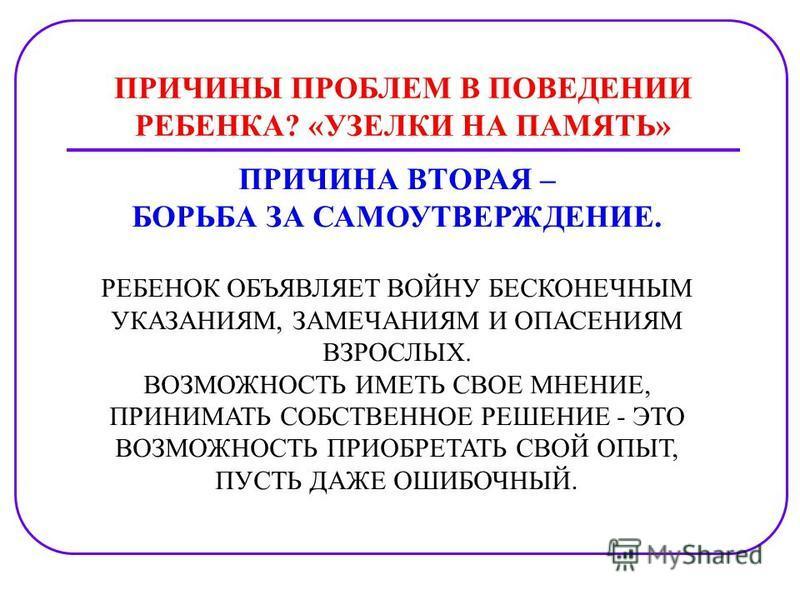 ПРИЧИНЫ ПРОБЛЕМ В ПОВЕДЕНИИ РЕБЕНКА? «УЗЕЛКИ НА ПАМЯТЬ» ПРИЧИНА ВТОРАЯ – БОРЬБА ЗА САМОУТВЕРЖДЕНИЕ. РЕБЕНОК ОБЪЯВЛЯЕТ ВОЙНУ БЕСКОНЕЧНЫМ УКАЗАНИЯМ, ЗАМЕЧАНИЯМ И ОПАСЕНИЯМ ВЗРОСЛЫХ. ВОЗМОЖНОСТЬ ИМЕТЬ СВОЕ МНЕНИЕ, ПРИНИМАТЬ СОБСТВЕННОЕ РЕШЕНИЕ - ЭТО ВОЗ