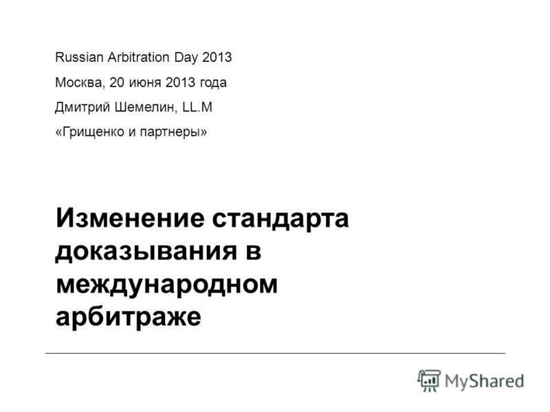 Изменение стандарта доказывания в международном арбитраже Russian Arbitration Day 2013 Москва, 20 июня 2013 года Дмитрий Шемелин, LL.M «Грищенко и партнеры»