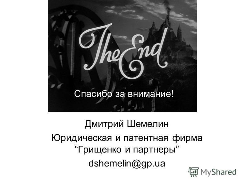 Дмитрий Шемелин Юридическая и патентная фирма Грищенко и партнеры dshemelin@gp.ua Спасибо за внимание!