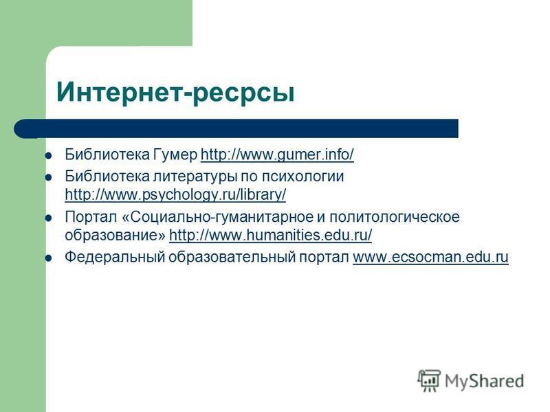 Интернет-ресрсы Библиотека Гумер http://www.gumer.info/http://www.gumer.info/ Библиотека литературы по психологии http://www.psychology.ru/library/ http://www.psychology.ru/library/ Портал «Социально-гуманитарное и политологическое образование» http: