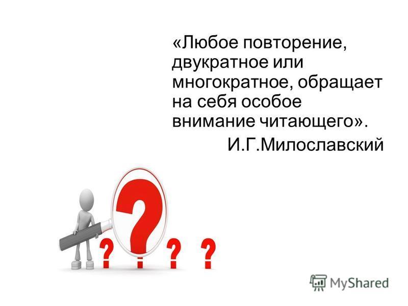 «Любое повторение, двукратное или многократное, обращает на себя особое внимание читающего». И.Г.Милославский