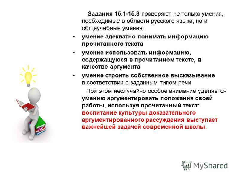 Задания 15.1-15.3 проверяют не только умения, необходимые в области русского языка, но и общеучебные умения: умение адекватно понимать информацию прочитанного текста умение использовать информацию, содержащуюся в прочитанном тексте, в качестве аргуме