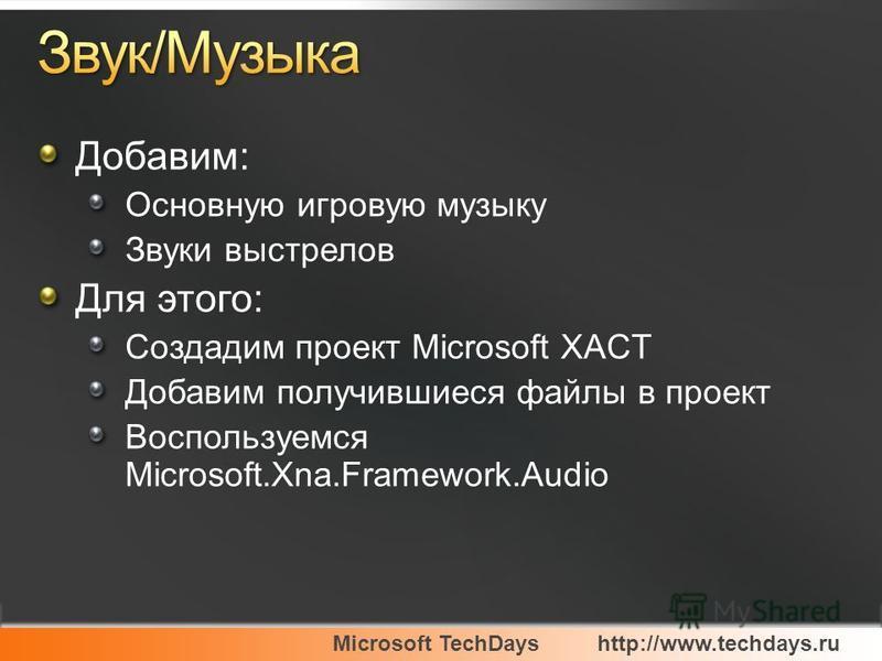 Добавим: Основную игровую музыку Звуки выстрелов Для этого: Создадим проект Microsoft XACT Добавим получившиеся файлы в проект Воспользуемся Microsoft.Xna.Framework.Audio