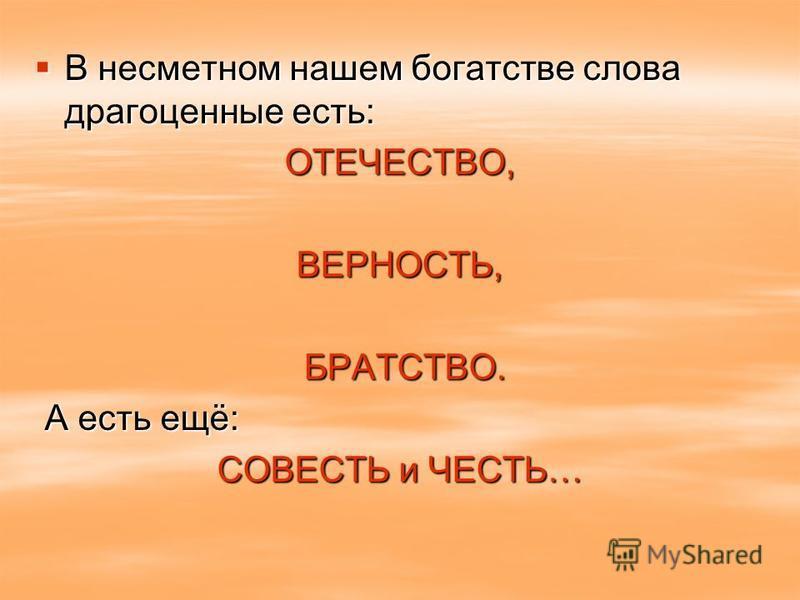 В несметном нашем богатстве слова драгоценные есть: В несметном нашем богатстве слова драгоценные есть:ОТЕЧЕСТВО,ВЕРНОСТЬ, БРАТСТВО. БРАТСТВО. А есть ещё: А есть ещё: СОВЕСТЬ и ЧЕСТЬ…