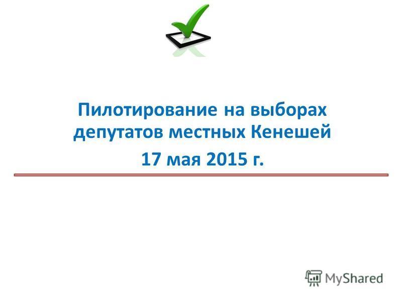 Пилотирование на выборах депутатов местных Кенешей 17 мая 2015 г.