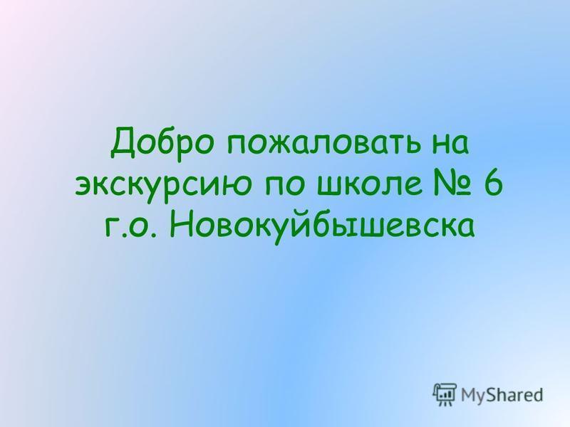 Добро пожаловать на экскурсию по школе 6 г.о. Новокуйбышевска