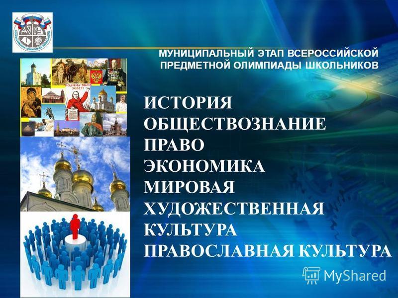 МУНИЦИПАЛЬНЫЙ ЭТАП ВСЕРОССИЙСКОЙ ПРЕДМЕТНОЙ ОЛИМПИАДЫ ШКОЛЬНИКОВ ИСТОРИЯ ОБЩЕСТВОЗНАНИЕ ПРАВО ЭКОНОМИКА МИРОВАЯ ХУДОЖЕСТВЕННАЯ КУЛЬТУРА ПРАВОСЛАВНАЯ КУЛЬТУРА