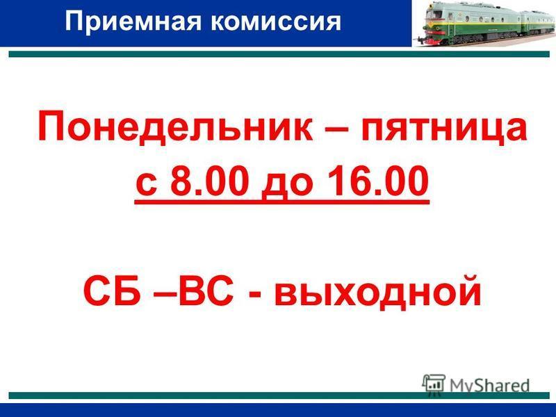 Приемная комиссия Понедельник – пятница с 8.00 до 16.00 СБ –ВС - выходной