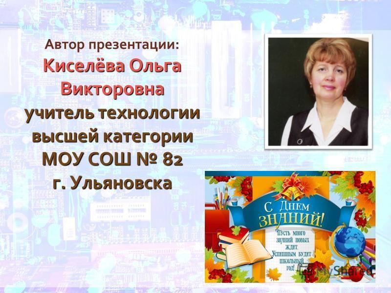 Автор презентации: Киселёва Ольга Викторовна учитель технологии высшей категории МОУ СОШ 82 г. Ульяновска