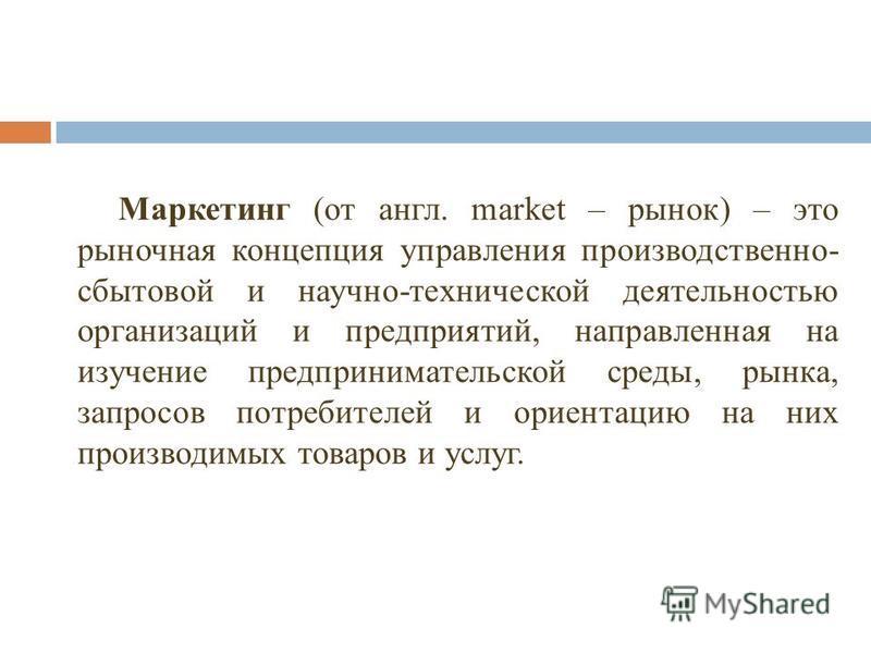 Маркетинг (от англ. market – рынок) – это рыночная концепция управления производственно- сбытовой и научно-технической деятельностью организаций и предприятий, направленная на изучение предпринимательской среды, рынка, запросов потребителей и ориента