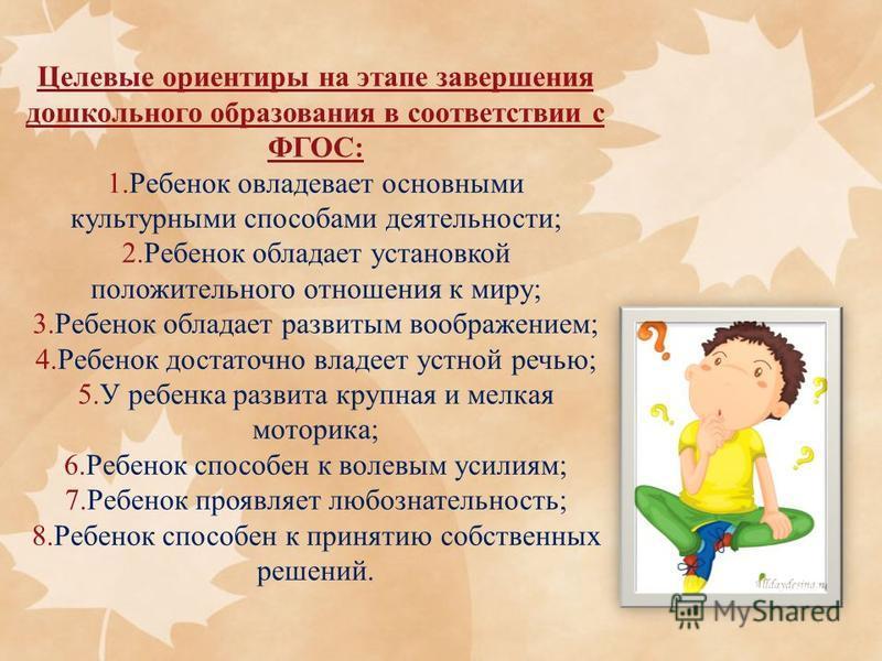 Целевые ориентиры на этапе завершения дошкольного образования в соответствии с ФГОС: 1. Ребенок овладевает основными культурными способами деятельности; 2. Ребенок обладает установкой положительного отношения к миру; 3. Ребенок обладает развитым вооб