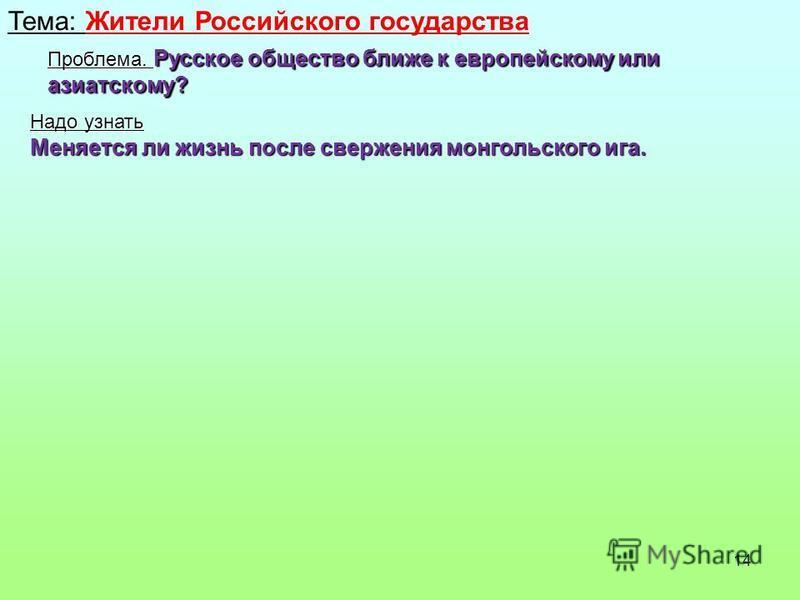 14 Тема: Жители Российского государства Проблема. Русское общество ближе к европейскому или азиатскому? Надо узнать Меняется ли жизнь после свержения монгольского ига.