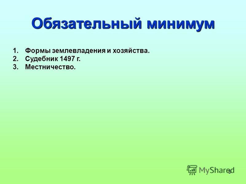 5 Обязательный минимум 1. Формы землевладения и хозяйства. 2. Судебник 1497 г. 3.Местничество.