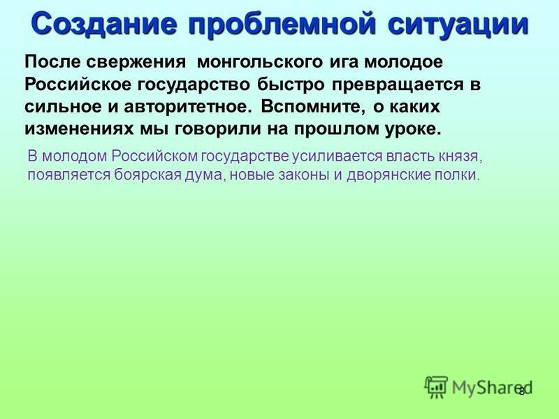 8 Создание проблемной ситуации После свержения монгольского ига молодое Российское государство быстро превращается в сильное и авторитетное. Вспомните, о каких изменениях мы говорили на прошлом уроке. В молодом Российском государстве усиливается влас