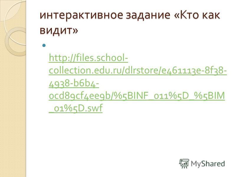 интерактивное задание « Кто как видит » http://files.school- collection.edu.ru/dlrstore/e461113e-8f38- 4938-b6b4- 0cd89cf4ee9b/%5BINF_011%5D_%5BIM _01%5D.swf http://files.school- collection.edu.ru/dlrstore/e461113e-8f38- 4938-b6b4- 0cd89cf4ee9b/%5BIN
