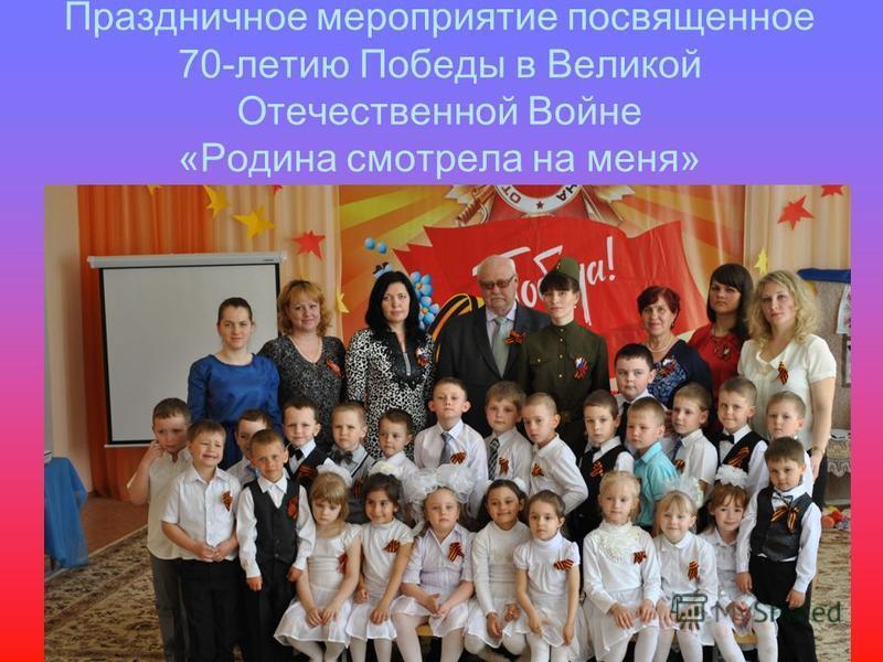 Праздничное мероприятие посвященное 70-летию Победы в Великой Отечественной Войне «Родина смотрела на меня»