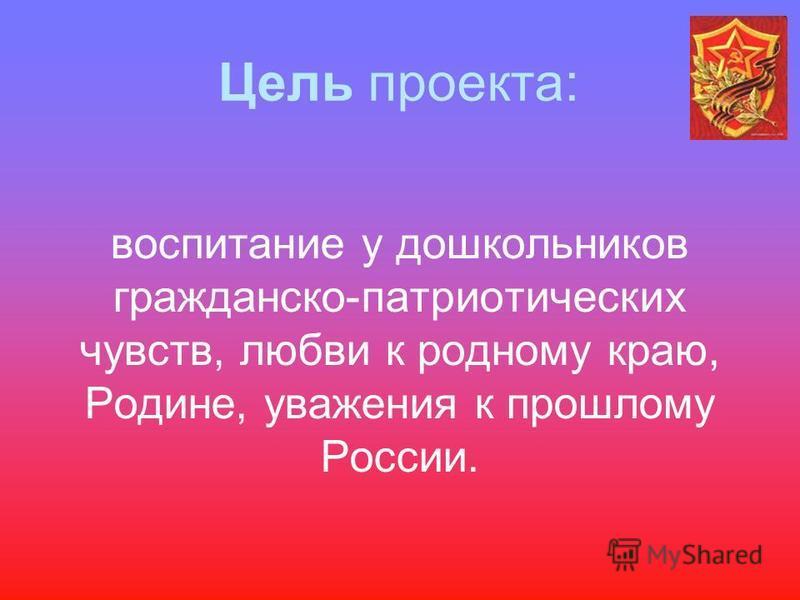Цель проекта: воспитание у дошкольников гражданско-патриотических чувств, любви к родному краю, Родине, уважения к прошлому России.