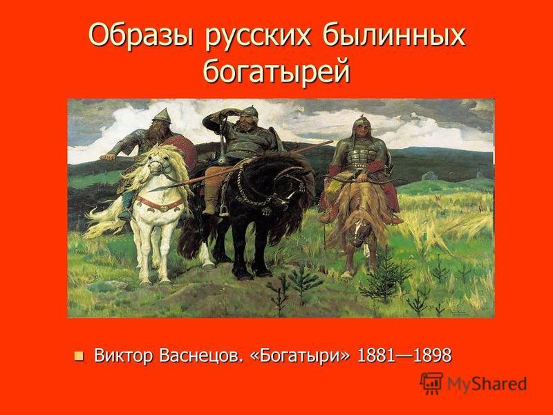 Образы русских былинных богатырей Виктор Васнецов. «Богатыри» 18811898 Виктор Васнецов. «Богатыри» 18811898