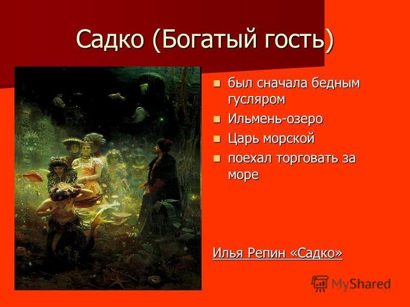 Садко (Богатый гость) был сначала бедным гусляром был сначала бедным гусляром Ильмень-озеро Ильмень-озеро Царь морской Царь морской поехал торговать за море поехал торговать за море Илья Репин «Садко»