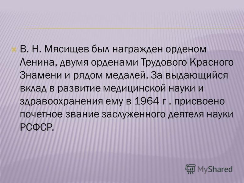 В. Н. Мясищев был награжден орденом Ленина, двумя орденами Трудового Красного Знамени и рядом медалей. За выдающийся вклад в развитие медицинской науки и здравоохранения ему в 1964 г. присвоено почетное звание заслуженного деятеля науки РСФСР.