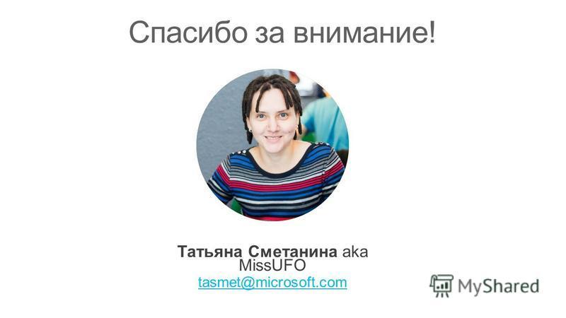 Татьяна Сметанина aka MissUFO tasmet@microsoft.com Спасибо за внимание!
