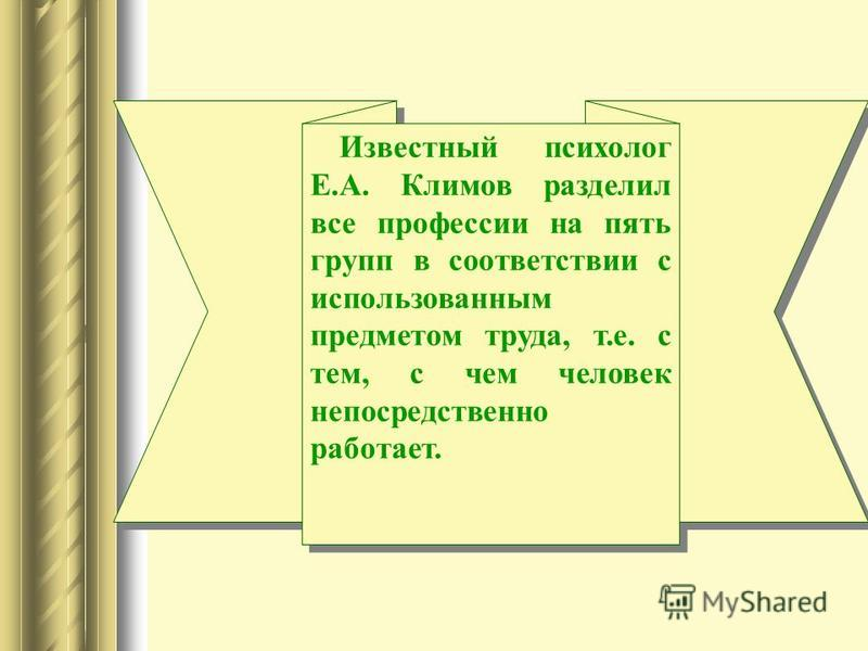 Известный психолог Е.А. Климов разделил все профессии на пять групп в соответствии с использованным предметом труда, т.е. с тем, с чем человек непосредственно работает.