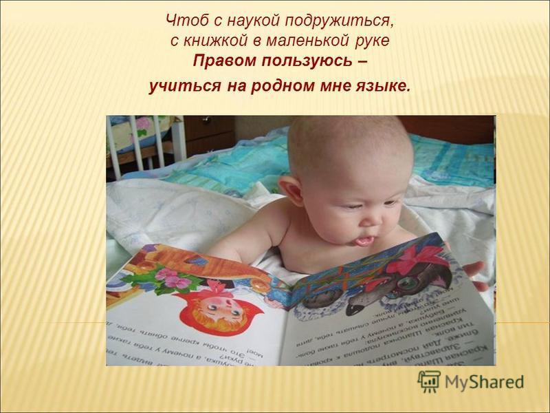 Чтоб с наукой подружиться, с книжкой в маленькой руке Правом пользуюсь – учиться на родном мне языке.