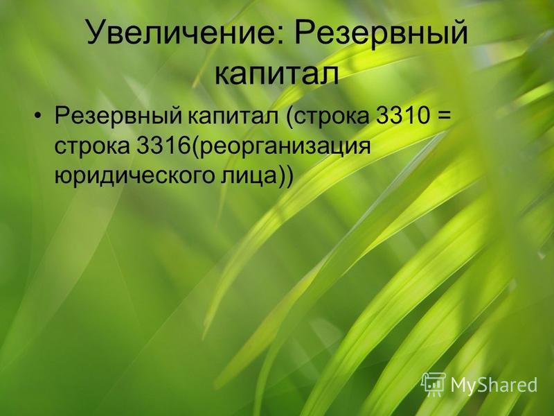 Увеличение: Резервный капитал Резервный капитал (строка 3310 = строка 3316(реорганизация юридического лица))