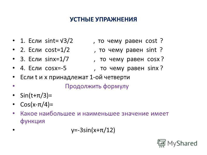 УСТНЫЕ УПРАЖНЕНИЯ 1. Если sint= 3/2, то чему равен cost ? 2. Если cost=1/2, то чему равен sint ? 3. Если sinx=1/7, то чему равен cosx ? 4. Если cosx=-5, то чему равен sinx ? Если t и х принадлежат 1-ой четверти Продолжить формулу Sin(t+π/3)= Cos(x-π/