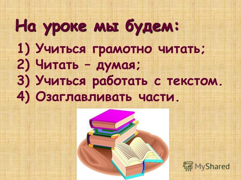 На уроке мы будем: 1) Учиться грамотно читать; 2) Читать – думая; 3) Учиться работать с текстом. 4) Озаглавливать части.