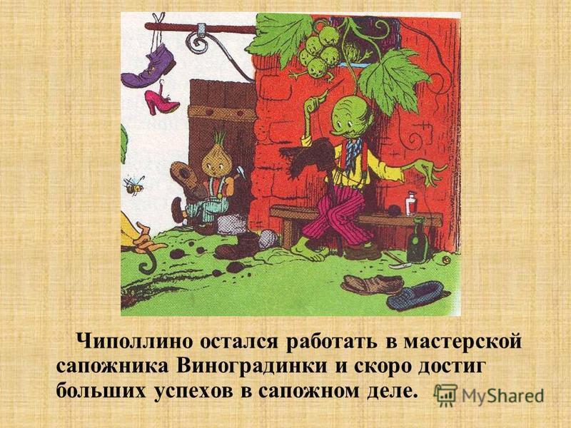 Чиполлино остался работать в мастерской сапожника Виноградинки и скоро достиг больших успехов в сапожном деле.