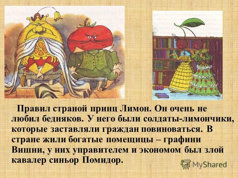 Правил страной принц Лимон. Он очень не любил бедняков. У него были солдаты-лимончики, которые заставляли граждан повиноваться. В стране жили богатые помещицы – графини Вишни, у них управителем и экономом был злой кавалер синьор Помидор.