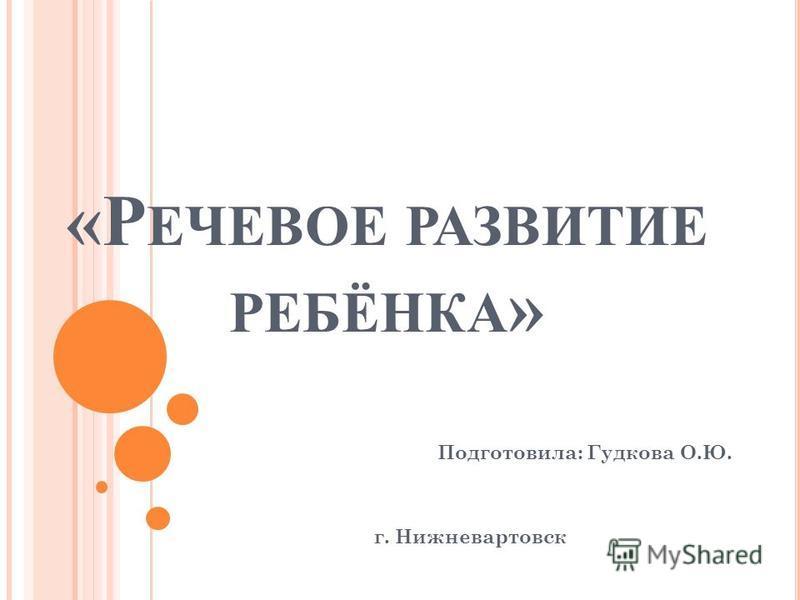 «Р ЕЧЕВОЕ РАЗВИТИЕ РЕБЁНКА » Подготовила: Гудкова О.Ю. г. Нижневартовск