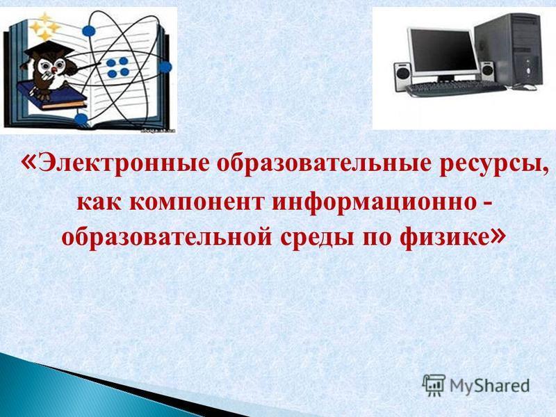 « Электронные образовательные ресурсы, как компонент информационно - образовательной среды по физике »