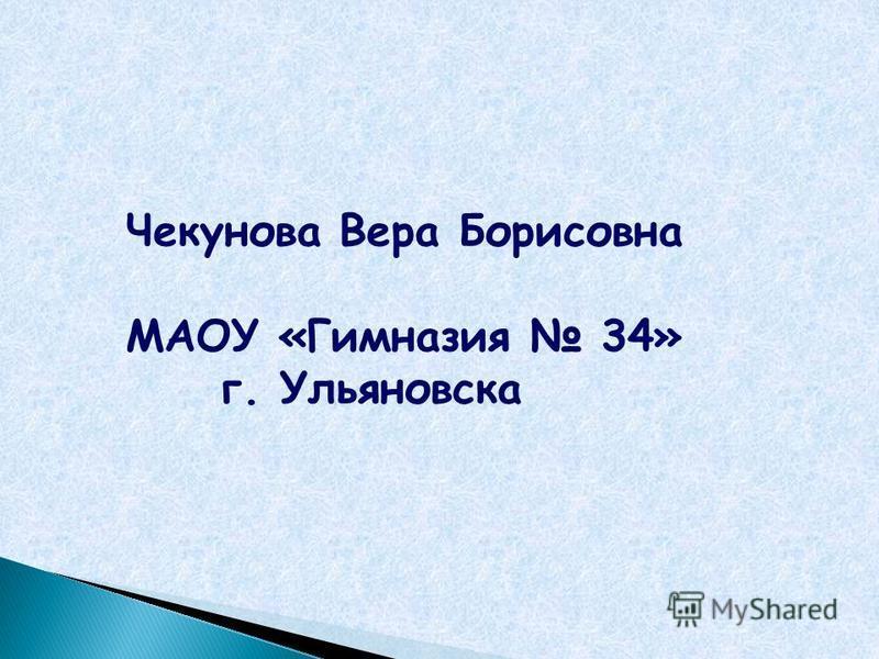 Чекунова Вера Борисовна МАОУ «Гимназия 34» г. Ульяновска