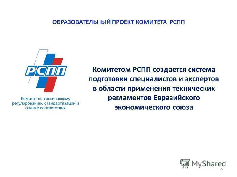 ОБРАЗОВАТЕЛЬНЫЙ ПРОЕКТ КОМИТЕТА РСПП 5 Комитетом РСПП создается система подготовки специалистов и экспертов в области применения технических регламентов Евразийского экономического союза