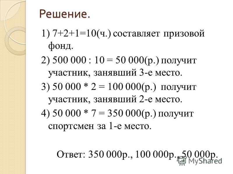 Решение. 1) 7+2+1=10(ч.) составляет призовой фонд. 2) 500 000 : 10 = 50 000(р.) получит участник, занявший 3-е место. 3) 50 000 * 2 = 100 000(р.) получит участник, занявший 2-е место. 4) 50 000 * 7 = 350 000(р.) получит спортсмен за 1-е место. Ответ: