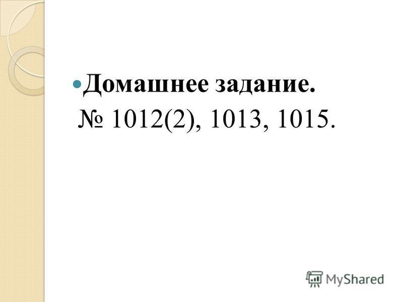 Домашнее задание. 1012(2), 1013, 1015.