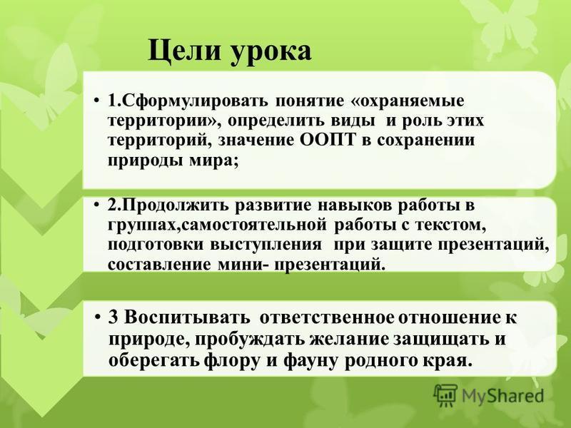 Цели урока 1. Сформулировать понятие «охраняемые территории», определить виды и роль этих территорий, значение ООПТ в сохранении приоды мира; 2. Продолжить развитие навыков работы в группах,самостоятельной работы с текстом, подготовки выступления при