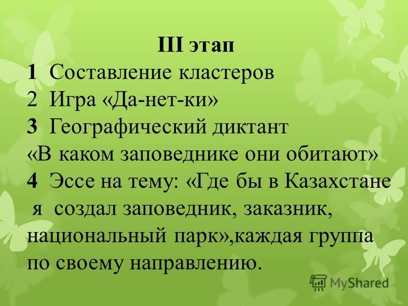 ІІІ этап 1 Составление кластеров 2 Игра «Да-нет-ки» 3 Географический диктант «В каком заповеднике они обитают» 4 Эссе на тему: «Где бы в Казахстане я создал заповедник, заказник, национальный парк»,каждая группа по своему направлению.